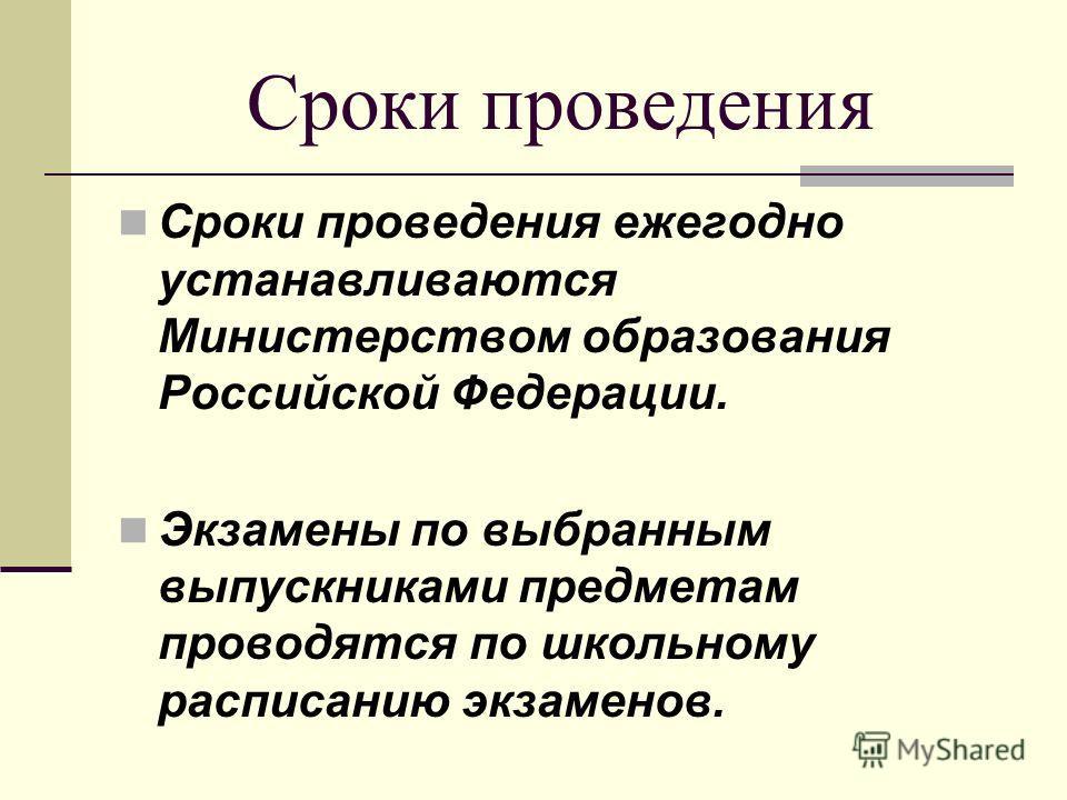 Сроки проведения Сроки проведения ежегодно устанавливаются Министерством образования Российской Федерации. Экзамены по выбранным выпускниками предметам проводятся по школьному расписанию экзаменов.