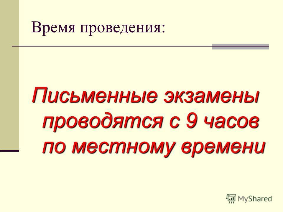 Время проведения: Письменные экзамены проводятся с 9 часов по местному времени