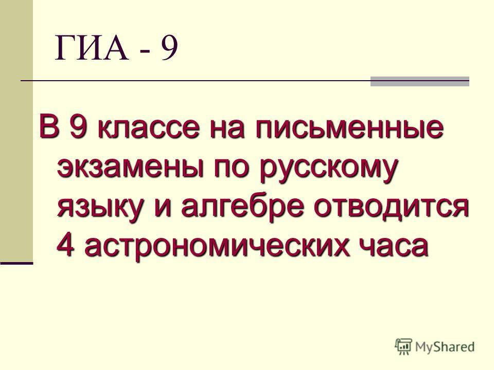 ГИА - 9 В 9 классе на письменные экзамены по русскому языку и алгебре отводится 4 астрономических часа