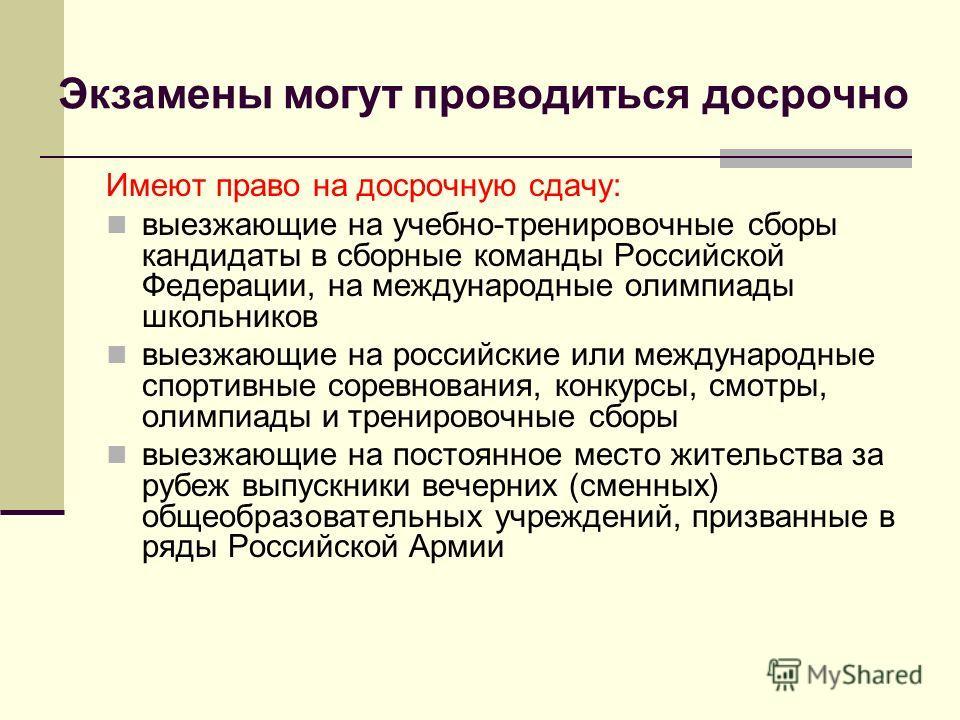 Экзамены могут проводиться досрочно Имеют право на досрочную сдачу: выезжающие на учебно-тренировочные сборы кандидаты в сборные команды Российской Федерации, на международные олимпиады школьников выезжающие на российские или международные спортивные