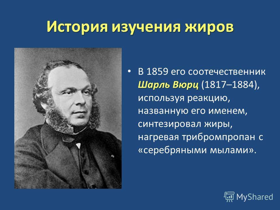 История изучения жиров Шарль Вюрц В 1859 его соотечественник Шарль Вюрц (1817–1884), используя реакцию, названную его именем, синтезировал жиры, нагревая трибромпропан с «серебряными мылами».