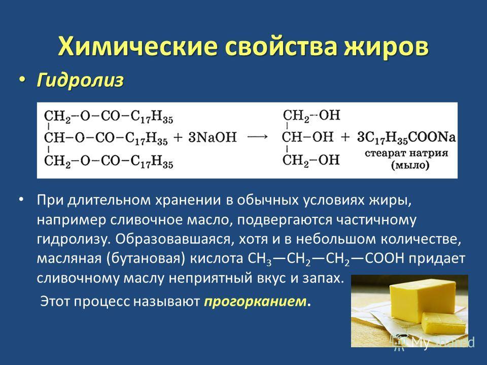 Химические свойства жиров Гидролиз Гидролиз При длительном хранении в обычных условиях жиры, например сливочное масло, подвергаются частичному гидролизу. Образовавшаяся, хотя и в небольшом количестве, масляная (бутановая) кислота СН 3 СН 2 СН 2 СООН