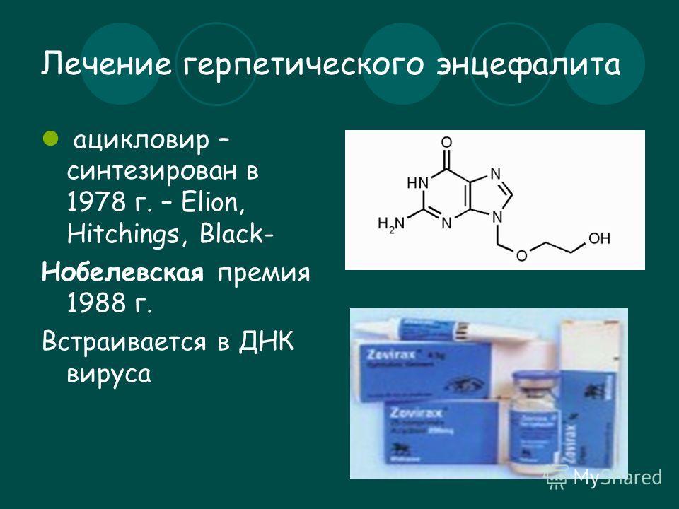Лечение герпетического энцефалита ацикловир – синтезирован в 1978 г. – Elion, Hitchings, Black- Нобелевская премия 1988 г. Встраивается в ДНК вируса