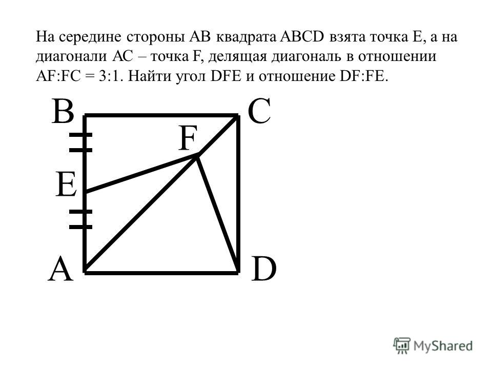 На середине стороны АВ квадрата ABCD взята точка Е, а на диагонали АС – точка F, делящая диагональ в отношении AF:FC = 3:1. Найти угол DFE и отношение DF:FE. A BC D E F