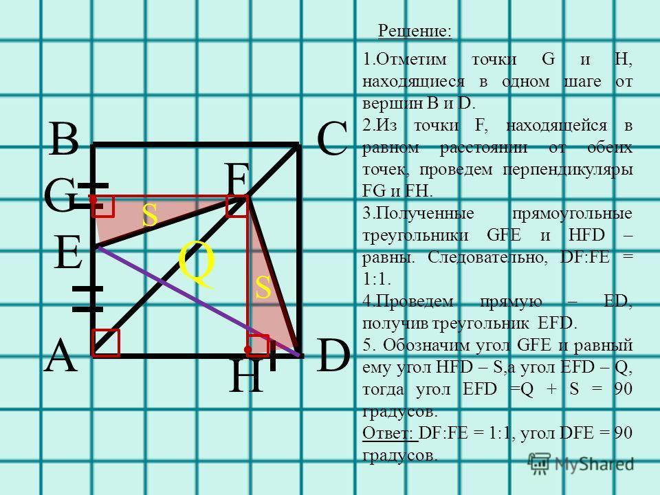 A BC D E F G H.. S S Q Решение: 1.Отметим точки G и H, находящиеся в одном шаге от вершин B и D. 2.Из точки F, находящейся в равном расстоянии от обеих точек, проведем перпендикуляры FG и FH. 3.Полученные прямоугольные треугольники GFE и HFD – равны.