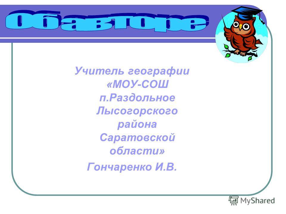 Учитель географии «МОУ-СОШ п.Раздольное Лысогорского района Саратовской области» Гончаренко И.В.