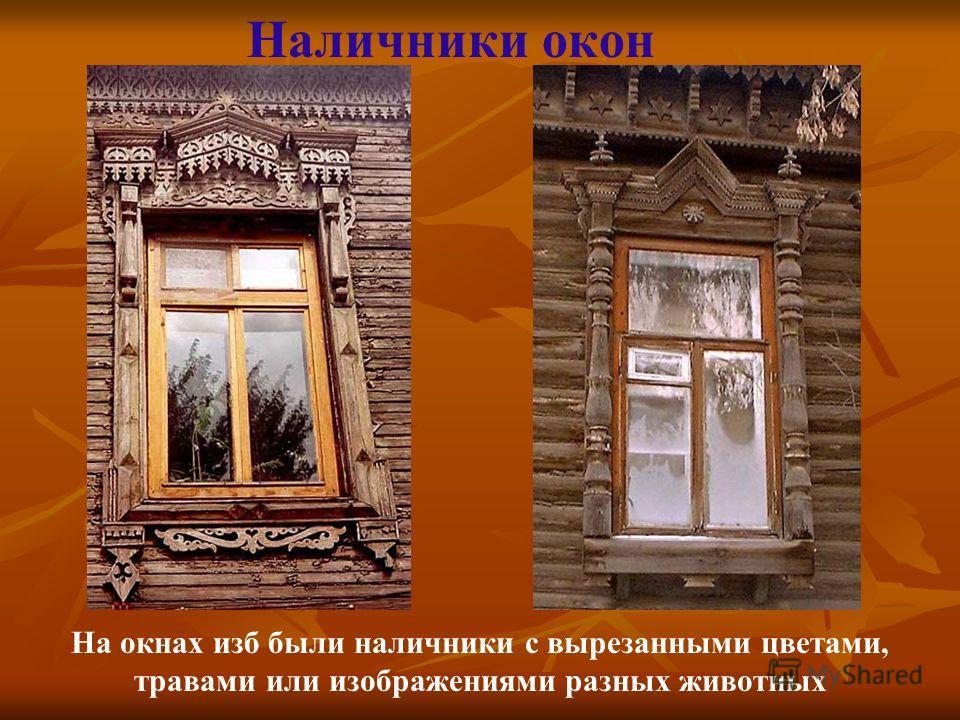 Наличники окон На окнах изб были наличники с вырезанными цветами, травами или изображениями разных животных