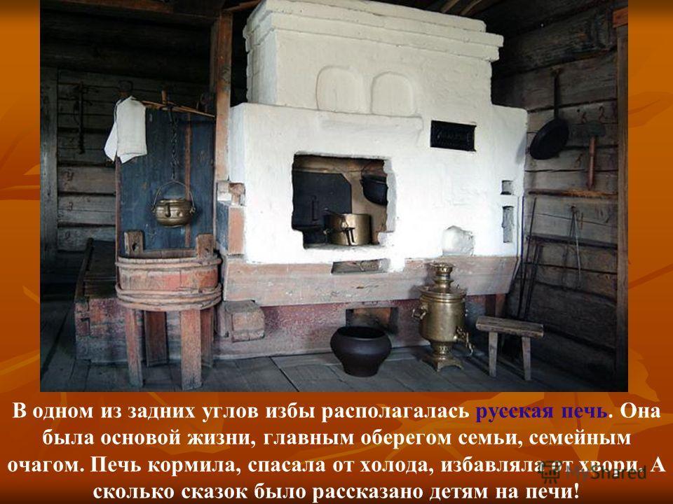 В одном из задних углов избы располагалась русская печь. Она была основой жизни, главным оберегом семьи, семейным очагом. Печь кормила, спасала от холода, избавляла от хвори. А сколько сказок было рассказано детям на печи!
