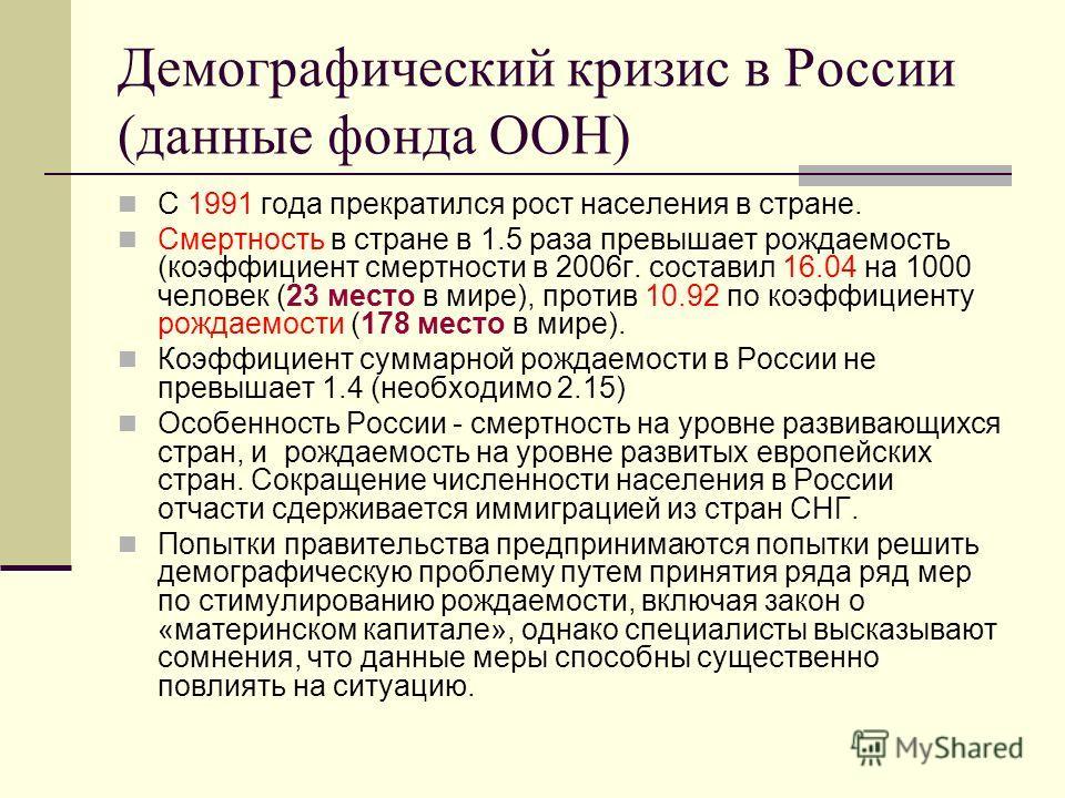 Демографический кризис в России (данные фонда ООН) С 1991 года прекратился рост населения в стране. Смертность в стране в 1.5 раза превышает рождаемость (коэффициент смертности в 2006г. составил 16.04 на 1000 человек (23 место в мире), против 10.92 п