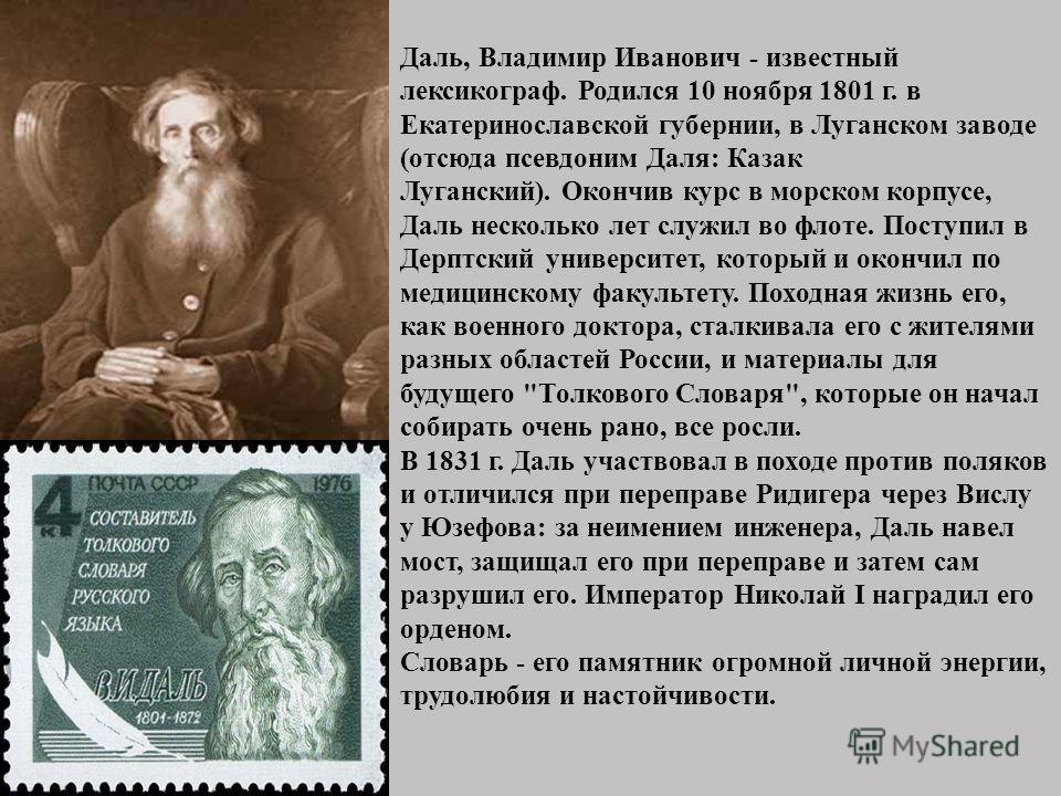 Даль, Владимир Иванович - известный лексикограф. Родился 10 ноября 1801 г. в Екатеринославской губернии, в Луганском заводе (отсюда псевдоним Даля: Казак Луганский). Окончив курс в морском корпусе, Даль несколько лет служил во флоте. Поступил в Дерпт