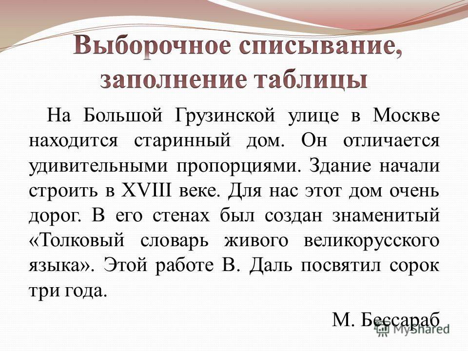 На Большой Грузинской улице в Москве находится старинный дом. Он отличается удивительными пропорциями. Здание начали строить в XVIII веке. Для нас этот дом очень дорог. В его стенах был создан знаменитый «Толковый словарь живого великорусского языка»