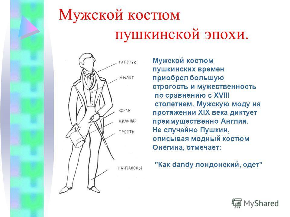Мужской костюм пушкинской эпохи. Мужской костюм пушкинских времен приобрел большую строгость и мужественность по сравнению с XVIII столетием. Мужскую моду на протяжении XIX века диктует преимущественно Англия. Не случайно Пушкин, описывая модный кост