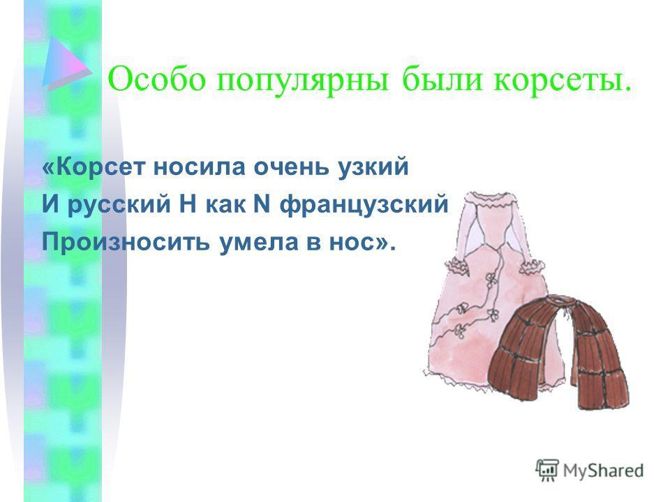 Особо популярны были корсеты. «Корсет носила очень узкий И русский Н как N французский Произносить умела в нос».