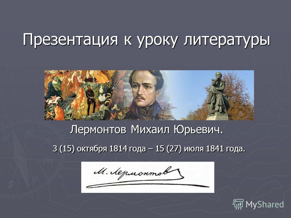 Презентация к уроку литературы Лермонтов Михаил Юрьевич. 3 (15) октября 1814 года – 15 (27) июля 1841 года.