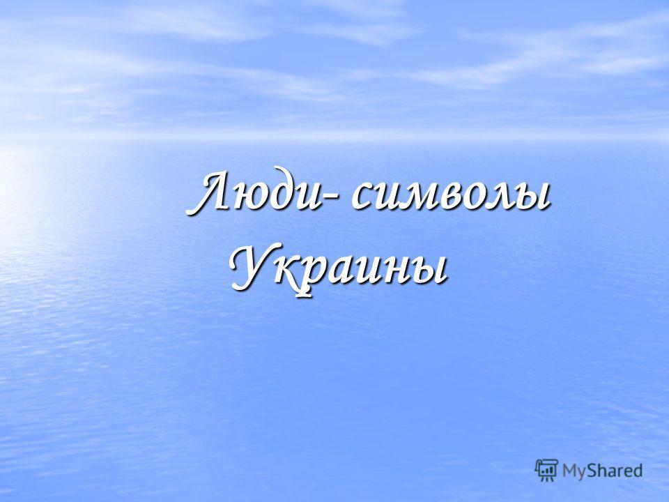 Люди- символы Украины Люди- символы Украины