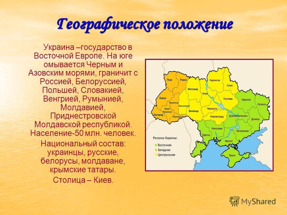 Географическое положение Украина –государство в Восточной Европе. На юге омывается Черным и Азовским морями, граничит с Россией, Белоруссией, Польшей, Словакией, Венгрией, Румынией, Молдавией, Приднестровской Молдавской республикой. Население-50 млн.