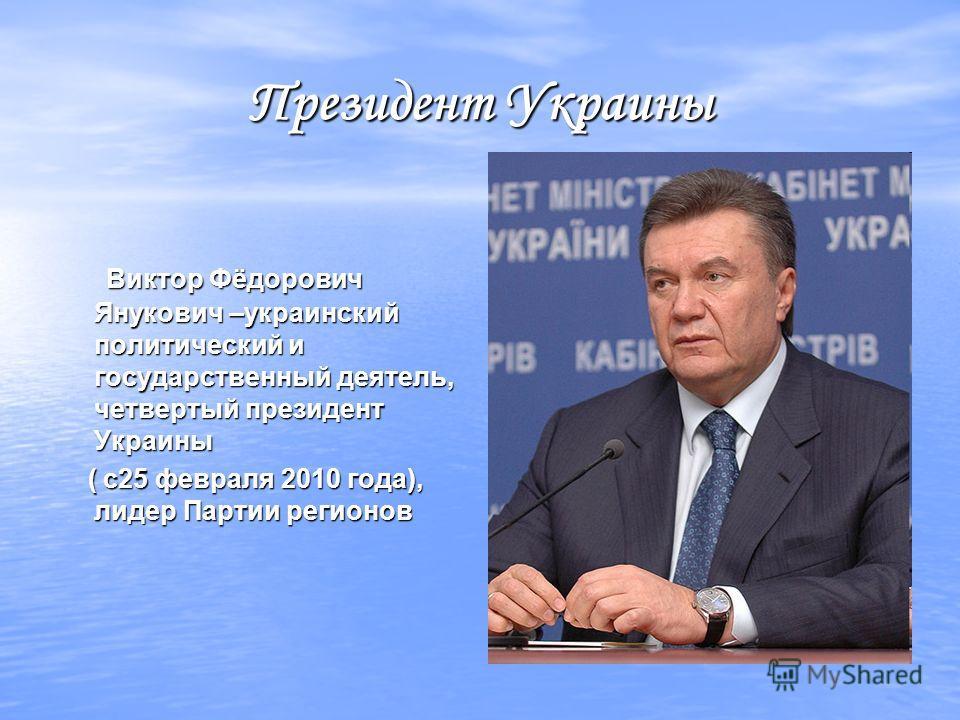 Президент Украины Виктор Фёдорович Янукович –украинский политический и государственный деятель, четвертый президент Украины Виктор Фёдорович Янукович –украинский политический и государственный деятель, четвертый президент Украины ( с25 февраля 2010 г