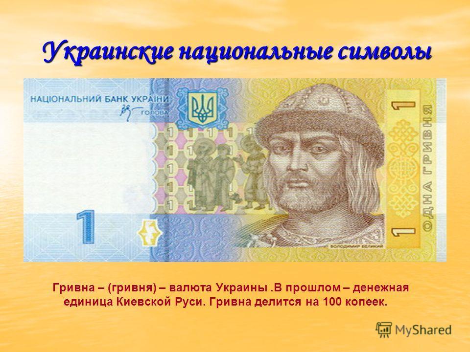 Украинские национальные символы Гривна – (гривня) – валюта Украины.В прошлом – денежная единица Киевской Руси. Гривна делится на 100 копеек.