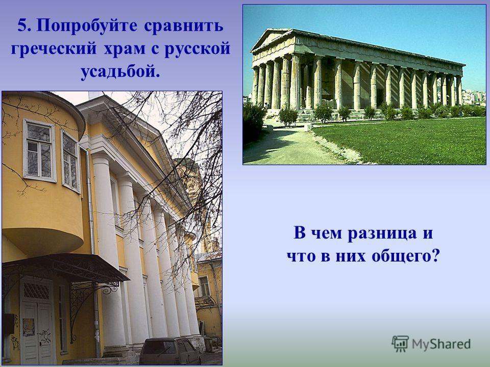 5. Попробуйте сравнить греческий храм с русской усадьбой. В чем разница и что в них общего?