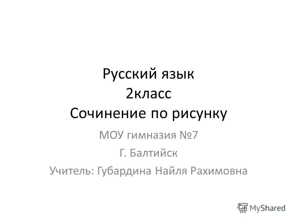 Русский язык 2класс Сочинение по рисунку МОУ гимназия 7 Г. Балтийск Учитель: Губардина Найля Рахимовна