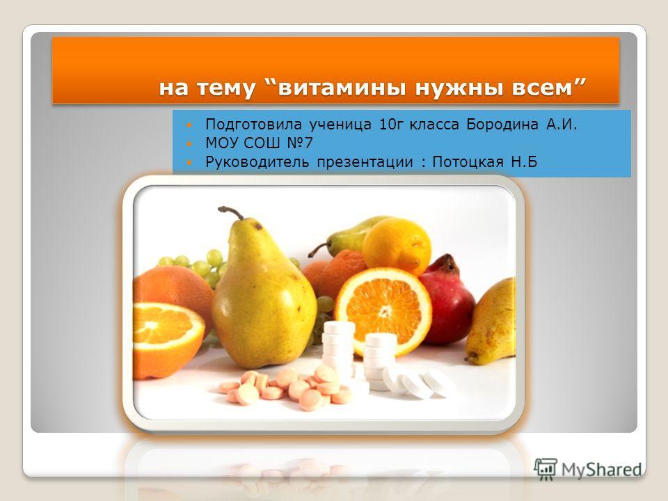 на тему витамины нужны всем на тему витамины нужны всем Подготовила ученица 10г класса Бородина А.И. МОУ СОШ 7 Руководитель презентации : Потоцкая Н.Б