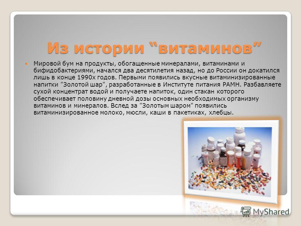 Из истории витаминов Из истории витаминов Мировой бум на продукты, обогащенные минералами, витаминами и бифидобактериями, начался два десятилетия назад, но до России он докатился лишь в конце 1990х годов. Первыми появились вкусные витаминизированные