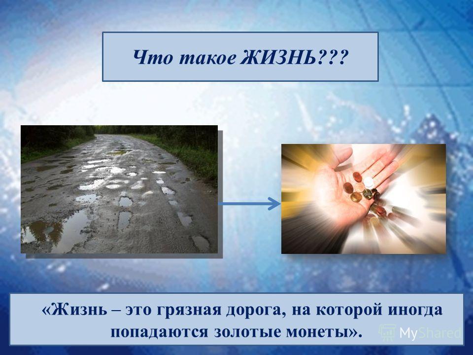 Что такое ЖИЗНЬ??? «Жизнь – это грязная дорога, на которой иногда попадаются золотые монеты».