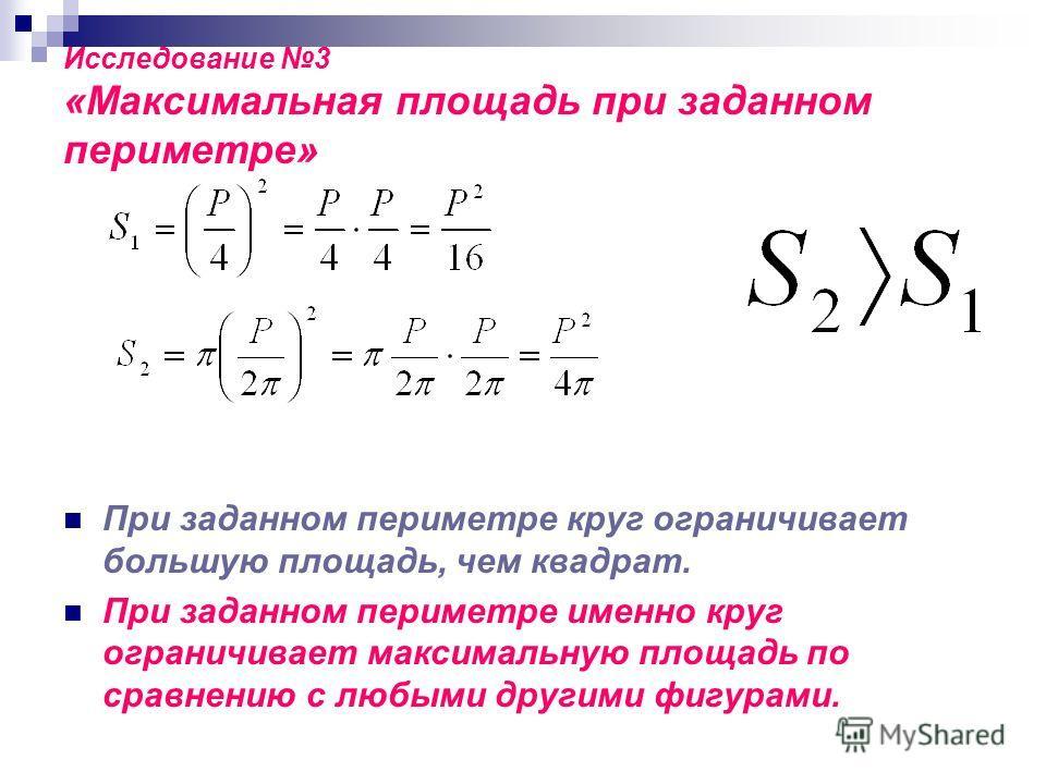 Исследование 3 «Максимальная площадь при заданном периметре» При заданном периметре круг ограничивает большую площадь, чем квадрат. При заданном периметре именно круг ограничивает максимальную площадь по сравнению с любыми другими фигурами.