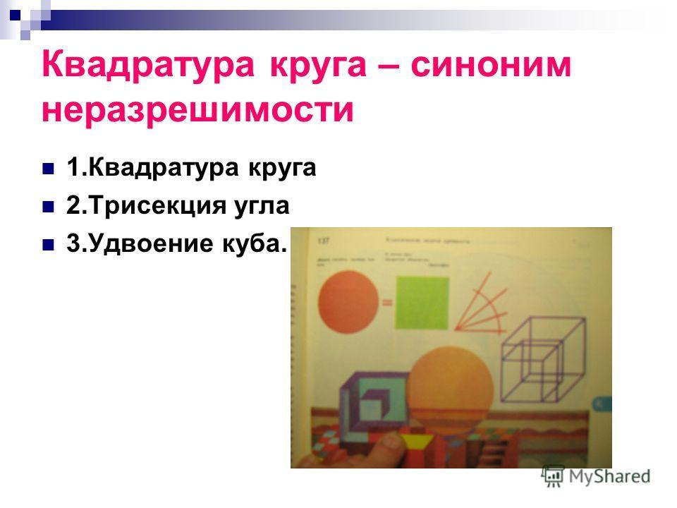 Квадратура круга – синоним неразрешимости 1.Квадратура круга 2.Трисекция угла 3.Удвоение куба.