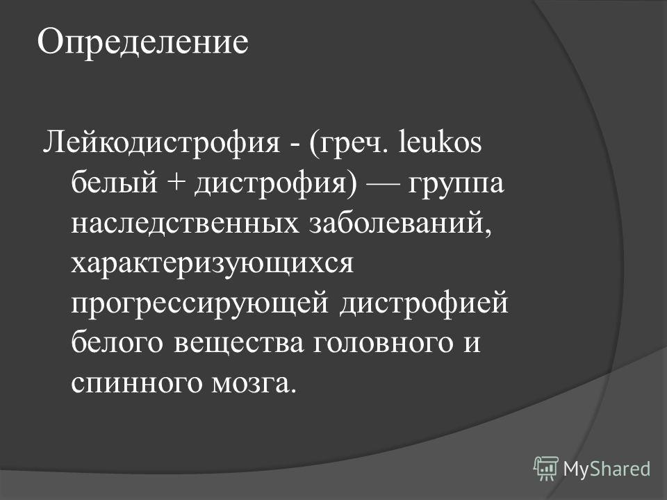 Определение Лейкодистрофия - (греч. leukos белый + дистрофия) группа наследственных заболеваний, характеризующихся прогрессирующей дистрофией белого вещества головного и спинного мозга.