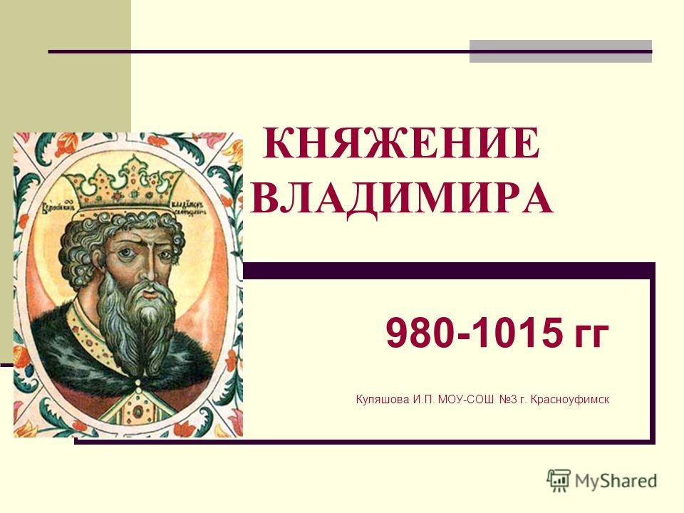 КНЯЖЕНИЕ ВЛАДИМИРА 980-1015 гг Куляшова И.П. МОУ-СОШ 3 г. Красноуфимск