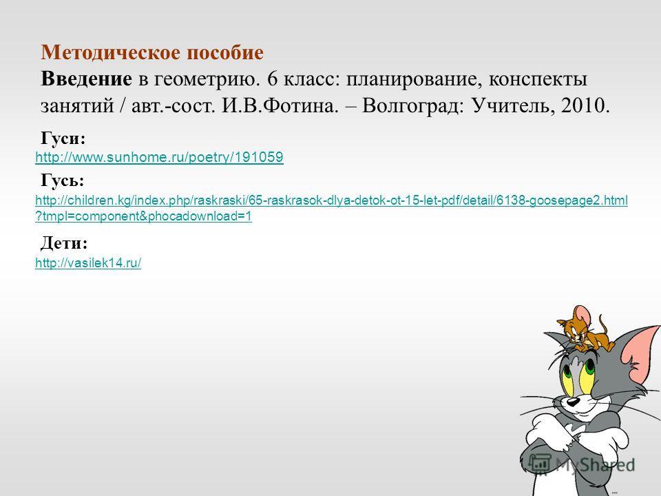 http://www.sunhome.ru/poetry/191059 http://children.kg/index.php/raskraski/65-raskrasok-dlya-detok-ot-15-let-pdf/detail/6138-goosepage2.html ?tmpl=component&phocadownload=1 http://vasilek14.ru/ Методическое пособие Введение в геометрию. 6 класс: план
