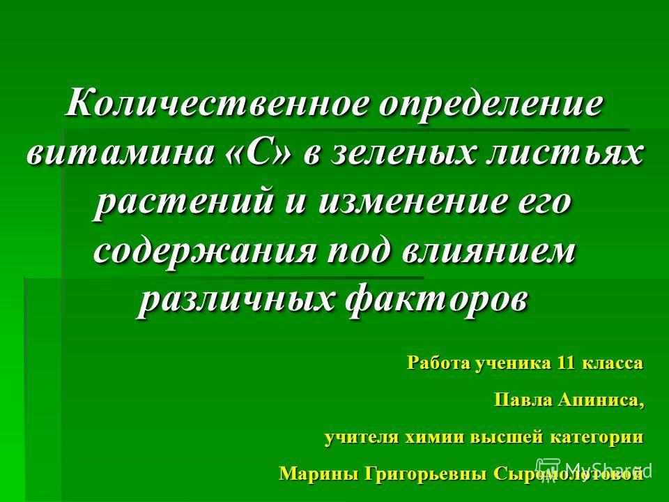 Работа ученика 11 класса Павла Апиниса, учителя химии высшей категории Марины Григорьевны Сыромолотовой Количественное определение витамина « С » в зеленых листьях растений и изменение его содержания под влиянием различных факторов