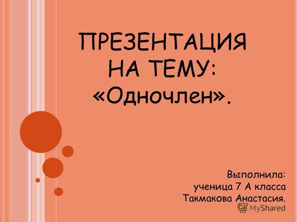 ПРЕЗЕНТАЦИЯ НА ТЕМУ: «Одночлен». Выполнила: ученица 7 А класса Такмакова Анастасия.