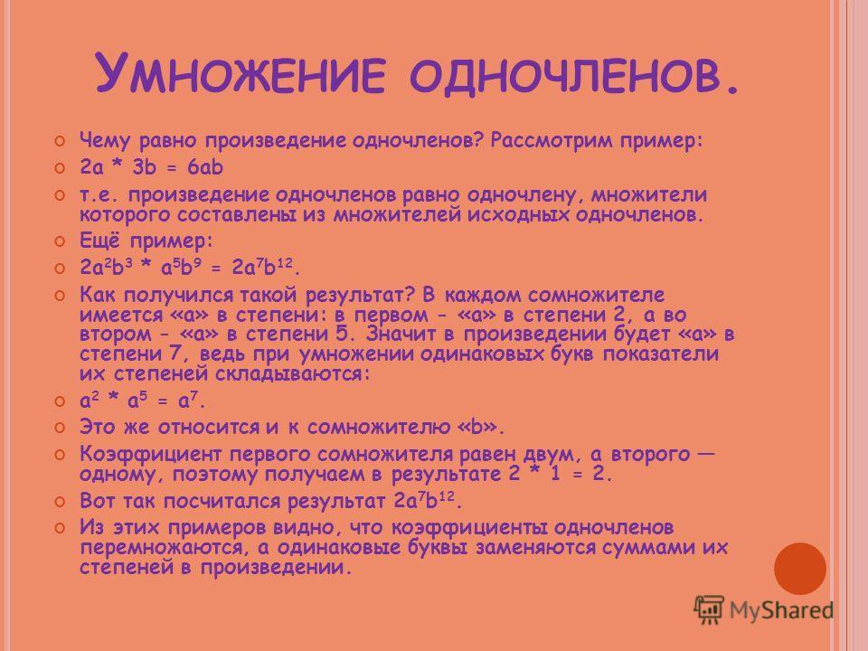 У МНОЖЕНИЕ ОДНОЧЛЕНОВ. Чему равно произведение одночленов? Рассмотрим пример: 2a * 3b = 6ab т.е. произведение одночленов равно одночлену, множители которого составлены из множителей исходных одночленов. Ещё пример: 2a 2 b 3 * a 5 b 9 = 2a 7 b 12. Как