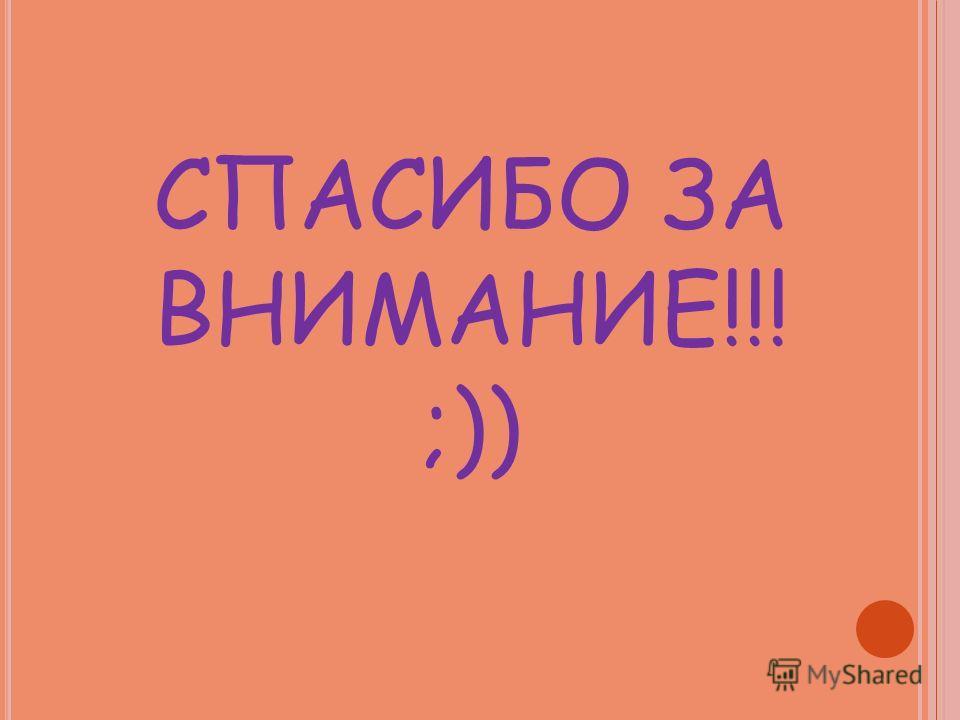 СПАСИБО ЗА ВНИМАНИЕ!!! ;))