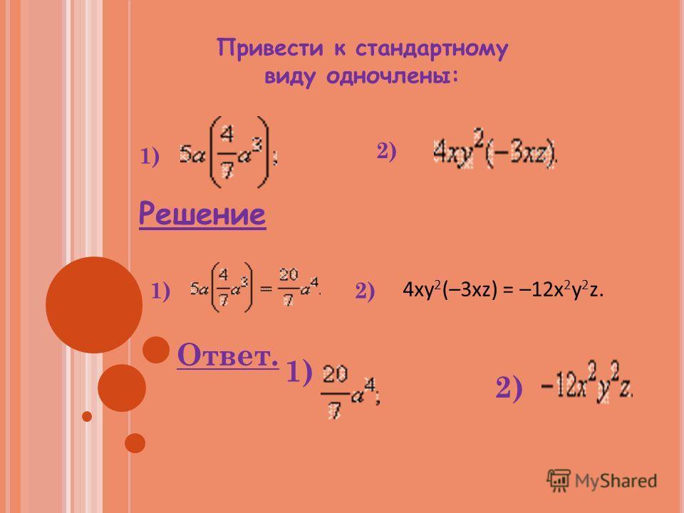 Привести к стандартному виду одночлены: 1) 2) Решение 1)2) 4xy 2 (–3xz) = –12x 2 y 2 z. Ответ. 1) 2)
