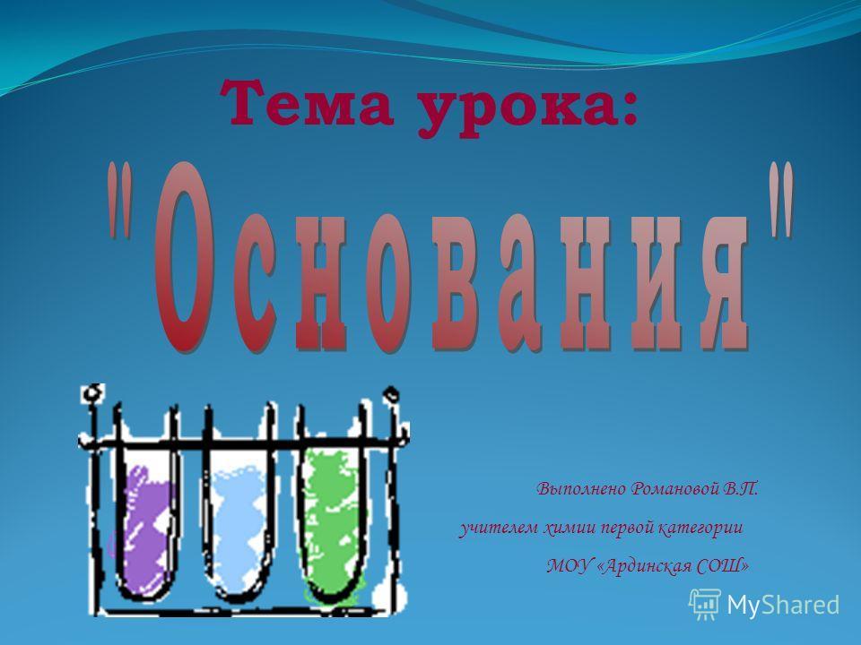 Тема урока: Выполнено Романовой В.П. учителем химии первой категории МОУ «Ардинская СОШ»