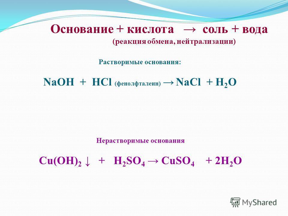 Основание + кислота соль + вода (реакция обмена, нейтрализации) Растворимые основания: NaOH + HCl (фенолфталеин) NaCl + H 2 O Нерастворимые основания Cu(OH) 2 + H 2 SO 4 CuSO 4 + 2H 2 O