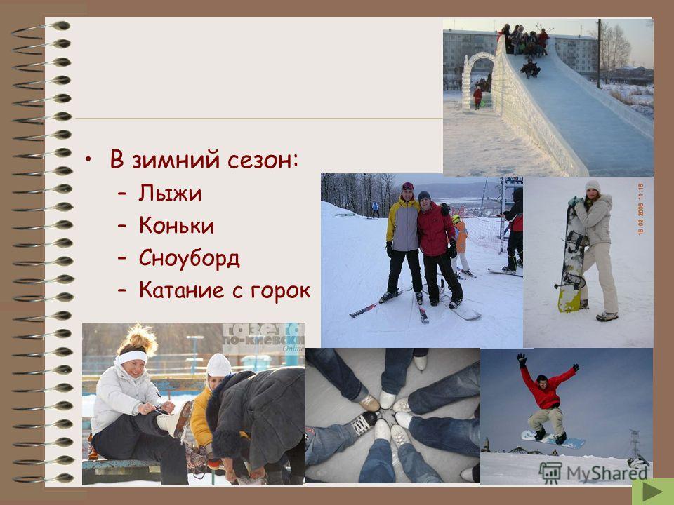 В зимний сезон: –Лыжи –Коньки –Сноуборд –Катание с горок