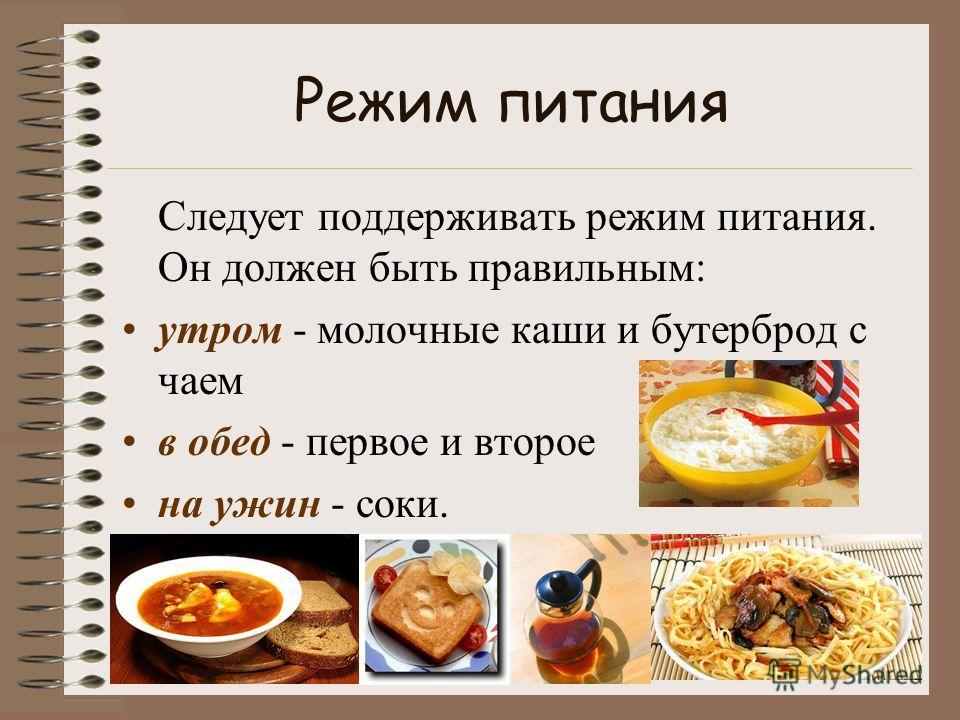 Режим питания Следует поддерживать режим питания. Он должен быть правильным: утром - молочные каши и бутерброд с чаем в обед - первое и второе на ужин - соки.