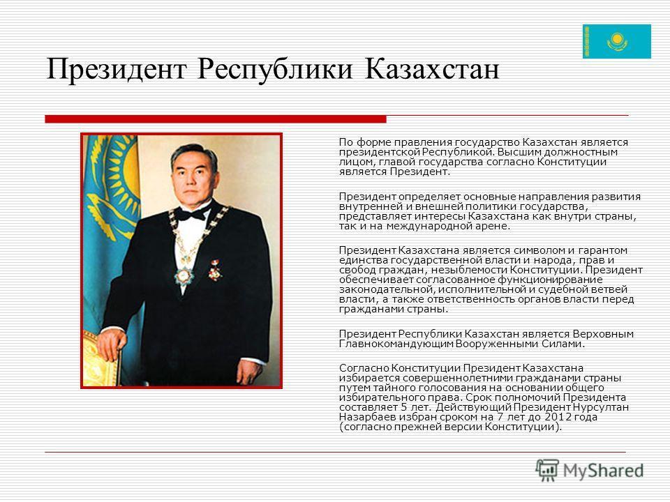 Президент Республики Казахстан По форме правления государство Казахстан является президентской Республикой. Высшим должностным лицом, главой государства согласно Конституции является Президент. Президент определяет основные направления развития внутр