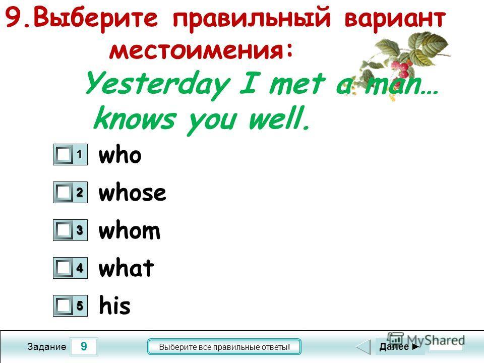 9 Задание Выберите все правильные ответы! 9.Выберите правильный вариант местоимения: Yesterday I met a man… knows you well. whose whom what his 1 0 2 0 3 0 4 0 5 0 Далее who