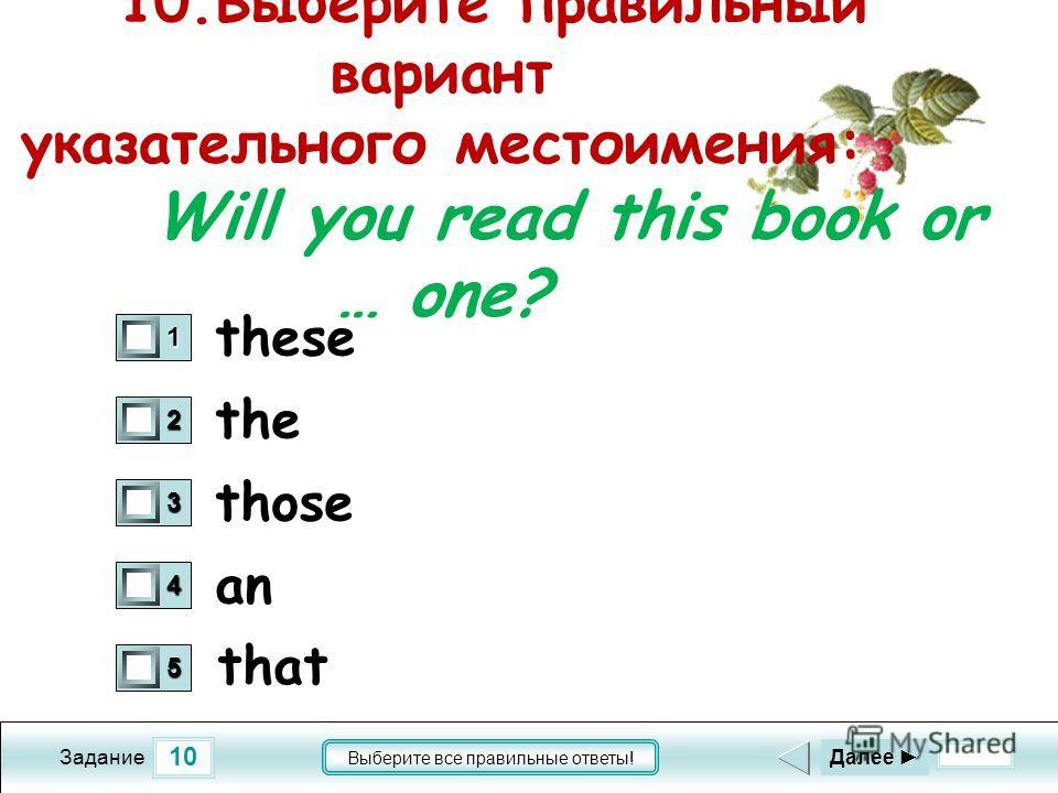 10 Задание Выберите все правильные ответы! 10.Выберите правильный вариант указательного местоимения: Will you read this book or … one? the those an 1 0 2 0 3 0 4 0 5 0 Далее these that