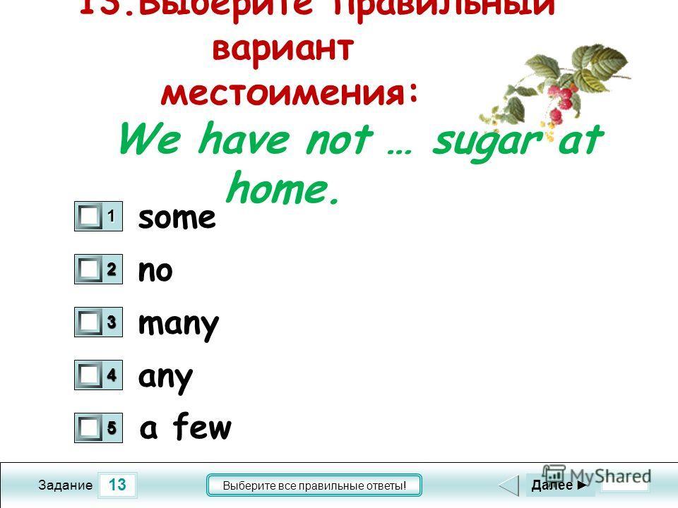 13 Задание Выберите все правильные ответы! 13.Выберите правильный вариант местоимения: We have not … sugar at home. no many any 1 0 2 0 3 0 4 0 5 0 Далее some a few