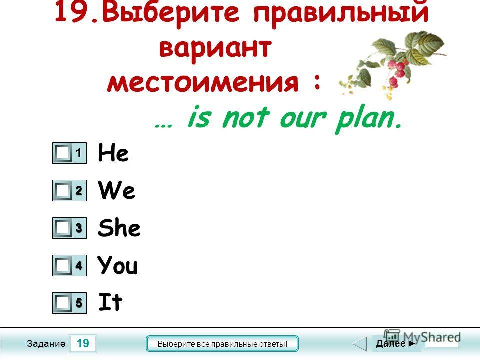 19 Задание Выберите все правильные ответы! 19.Выберите правильный вариант местоимения : … is not our plan. We She You 1 0 2 0 3 0 4 0 5 0 Далее He It