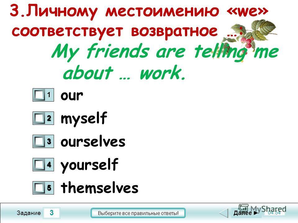 3 04:54 Задание Выберите все правильные ответы! 3.Личному местоимению «we» соответствует возвратное …: My friends are telling me about … work. myself ourselves yourself themselves 1 0 2 0 3 0 4 0 5 0 Далее our