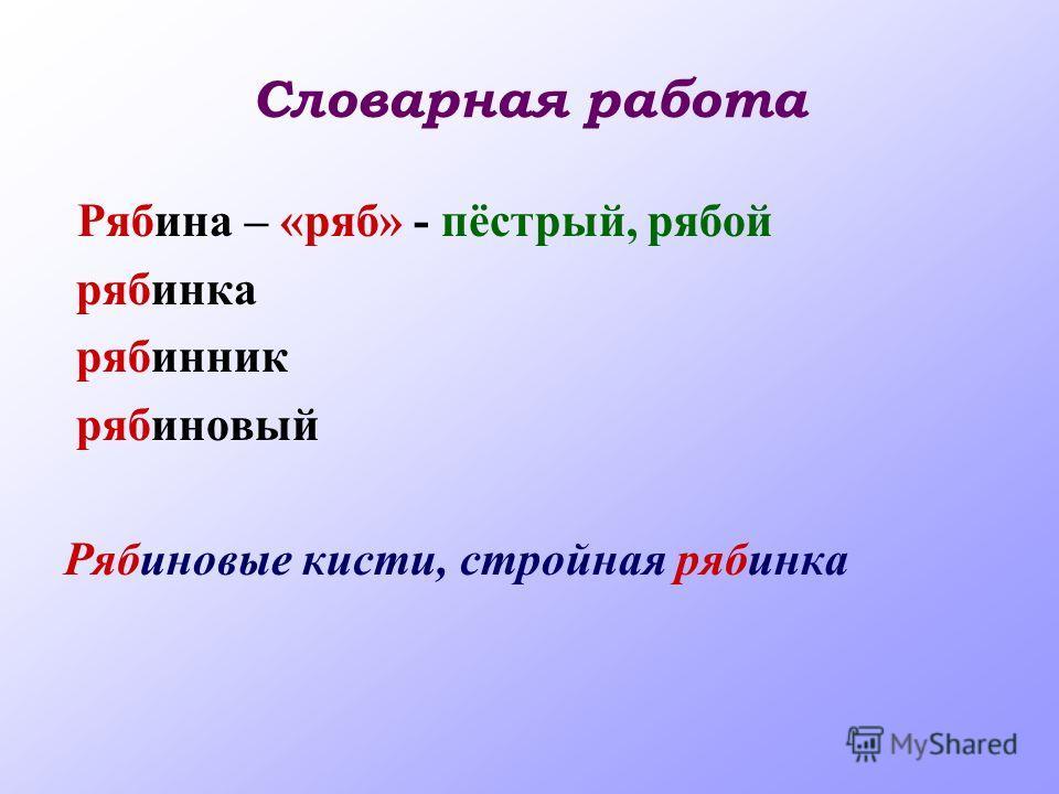 Словарная работа Рябина – «ряб» - пёстрый, рябой рябинка рябинник рябиновый Рябиновые кисти, стройная рябинка