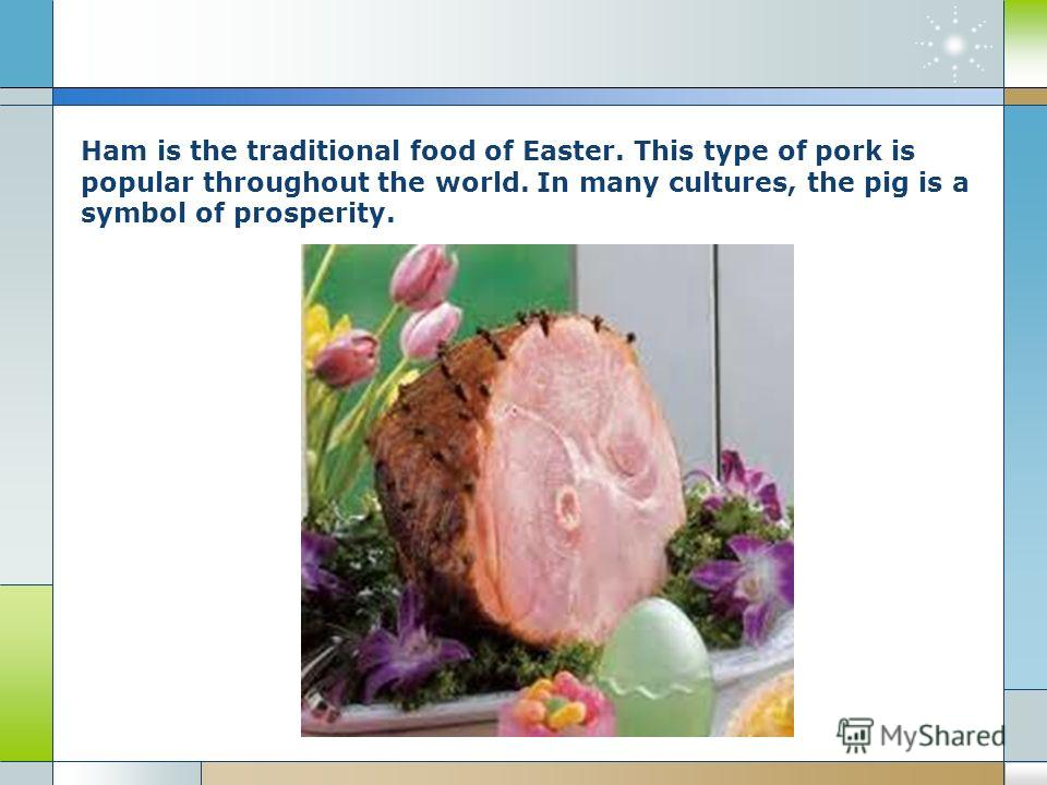 Ham is the traditional food of Easter. This type of pork is popular throughout the world. In many cultures, the pig is a symbol of prosperity.