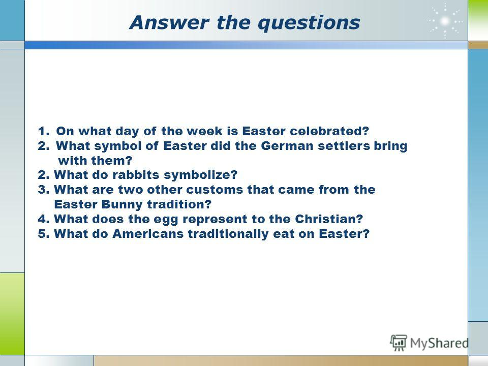 Аnswer the questions 1.On what day of the week is Easter celebrated? 2.What symbol of Easter did the German settlers bring with them? 2. What do rabbits symbolize? 3. What are two other customs that came from the Easter Bunny tradition? 4. What does